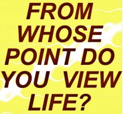 From whose point do you view life