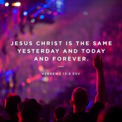 Jesus Christ is the same Hebrews 13v8