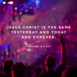Jesus Christ is the same Hebrews 13v8